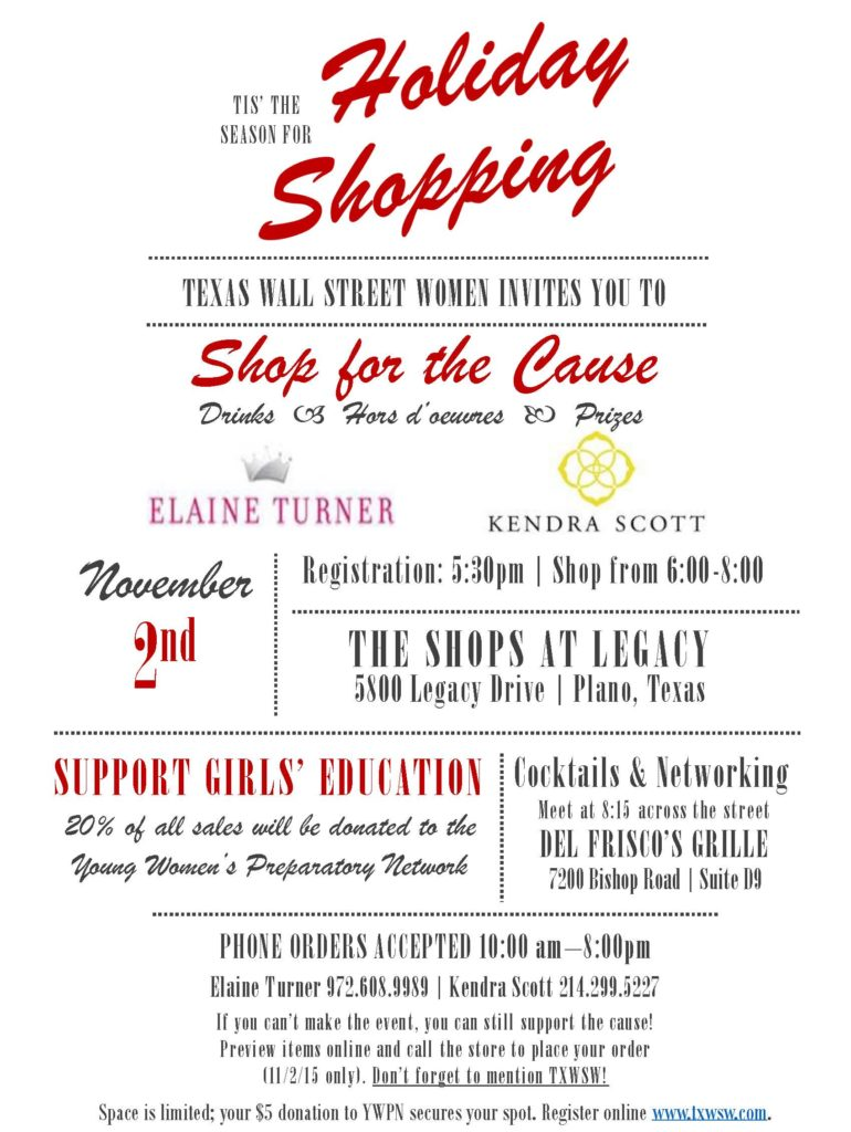 'Tis the season for Holiday Shopping! Texas Wall Street Women Dallas invites you to Shop for the Cause. Drinks & Hors d' oeuvres at Elaine Turner and Kendra Scott. Drinks, Hors d'oeuvres, Prizes. Registration 5:30pm, shop from 6-8pm. The Shops at Legacy. Support Girl's Education: 20% of all sales will be donated to the Young Women's Preparatory Network.